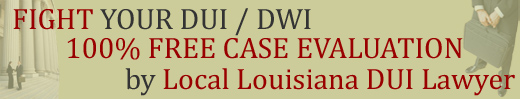 FREE Louisiana Case Evaluation by Local Louisiana DWI DUI Lawyer / Drunk Driving Attorney